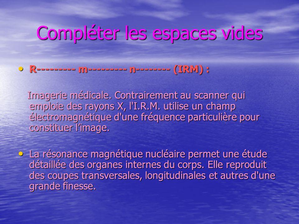 Compléter les espaces vides R--------- m--------- n-------- (IRM) : R--------- m--------- n-------- (IRM) : Imagerie médicale. Contrairement au scanne
