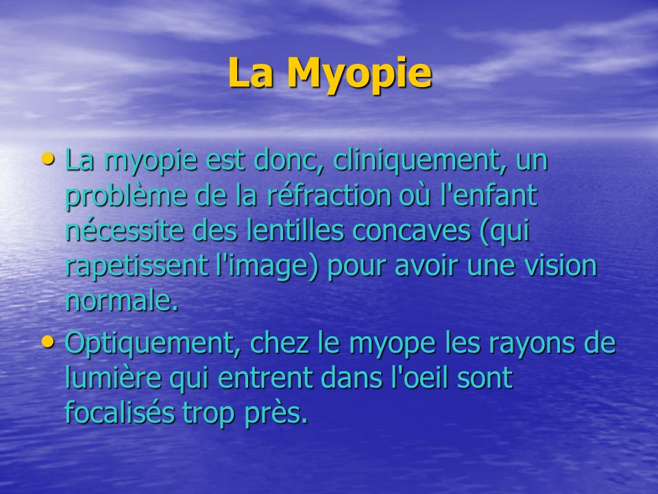 La Myopie La myopie est donc, cliniquement, un problème de la réfraction où l'enfant nécessite des lentilles concaves (qui rapetissent l'image) pour a