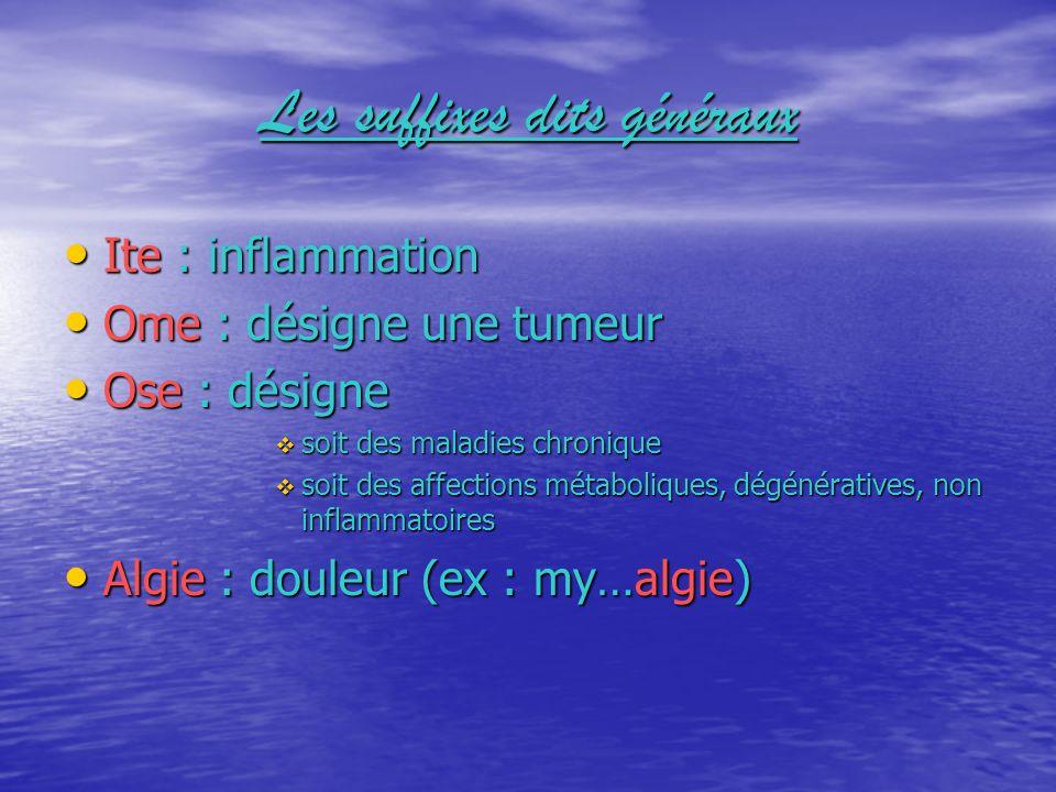 Les suffixes dits généraux Ite : inflammation Ome : désigne une tumeur Ose : désigne soit des maladies chronique soit des affections métaboliques, dég