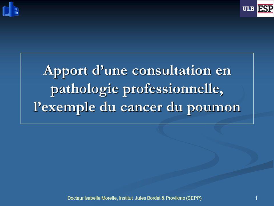 1 Apport dune consultation en pathologie professionnelle, lexemple du cancer du poumon Docteur Isabelle Morelle, Institut Jules Bordet & Provikmo (SEP