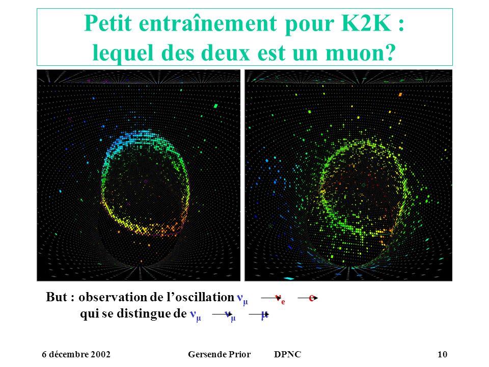 6 décembre 2002Gersende Prior DPNC10 Petit entraînement pour K2K : lequel des deux est un muon? But : observation de loscillation ν μ ν e e qui se dis