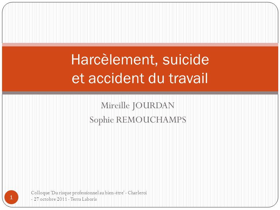 Mireille JOURDAN Sophie REMOUCHAMPS Colloque 'Du risque professionnel au bien-être' - Charleroi - 27 octobre 2011 - Terra Laboris 1 Harcèlement, suici