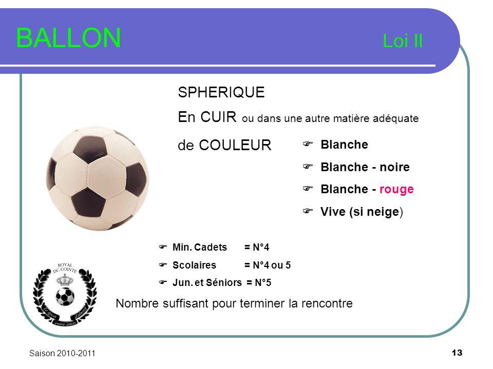 Saison 2010-2011 13 BALLON Loi II SPHERIQUE Blanche Blanche - noire Blanche - rouge Vive (si neige) Nombre suffisant pour terminer la rencontre En CUI