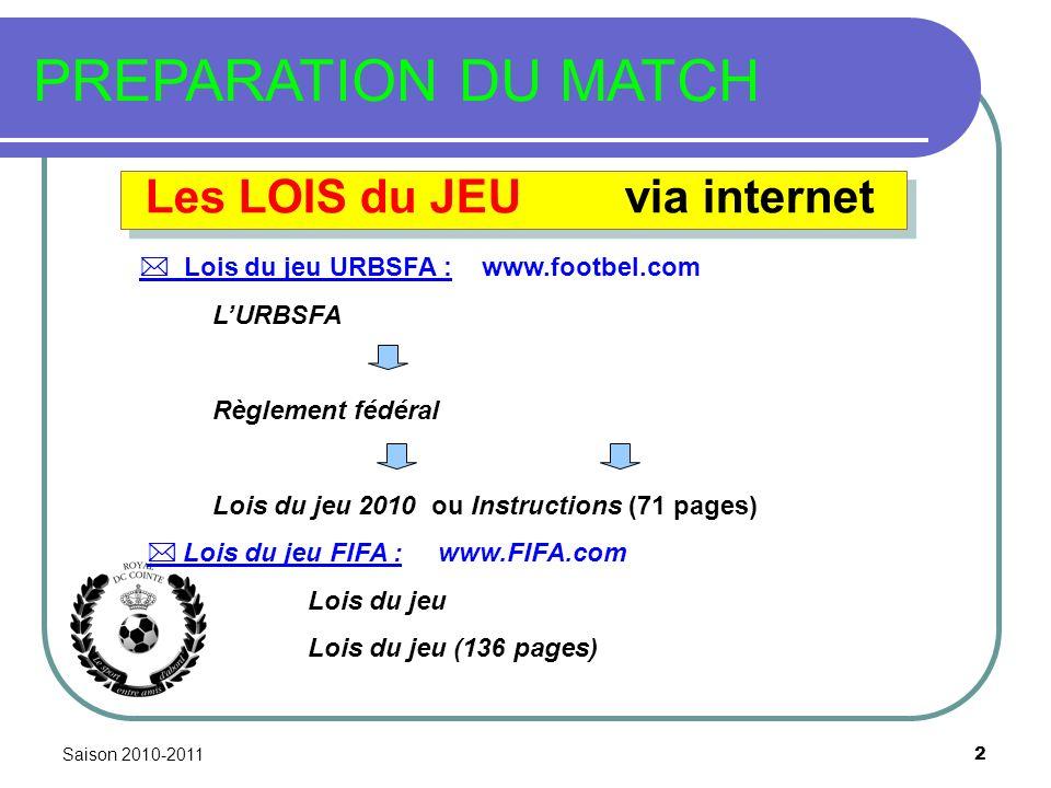 Saison 2010-2011 2 PREPARATION DU MATCH Les LOIS du JEU via internet Lois du jeu URBSFA : www.footbel.com LURBSFA Règlement fédéral Lois du jeu 2010 ou Instructions (71 pages) Lois du jeu FIFA : www.FIFA.com Lois du jeu Lois du jeu (136 pages)