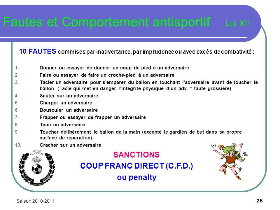 Saison 2010-2011 25 Fautes et Comportement antisportif Loi XII 10 FAUTES commises par inadvertance, par imprudence ou avec excès de combativité : 1. D
