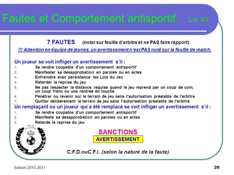 Saison 2010-2011 26 Fautes et Comportement antisportif Loi XII 7 FAUTES (noter sur feuille d'arbitre et ne PAS faire rapport) !!! Attention en équipe
