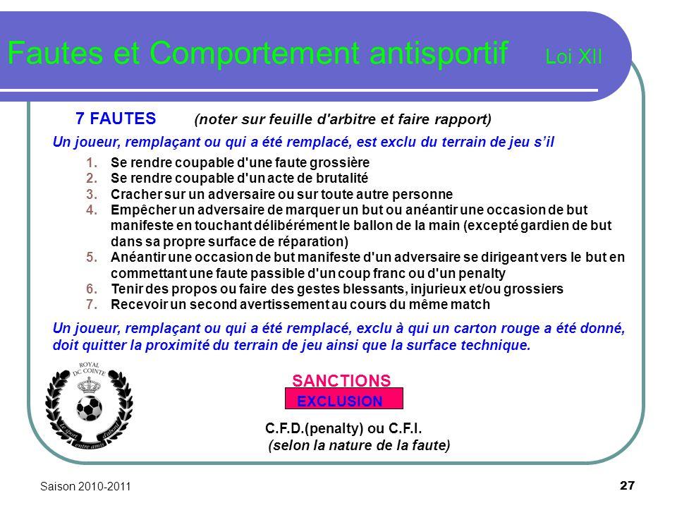 Saison 2010-2011 27 Fautes et Comportement antisportif Loi XII 7 FAUTES (noter sur feuille d'arbitre et faire rapport) Un joueur, remplaçant ou qui a