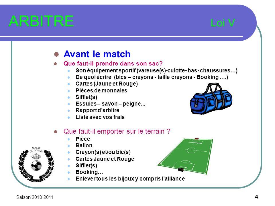 Saison 2010-2011 4 ARBITRE Loi V Avant le match Que faut-il prendre dans son sac? Son équipement sportif (vareuse(s)-culotte- bas- chaussures…) De quo