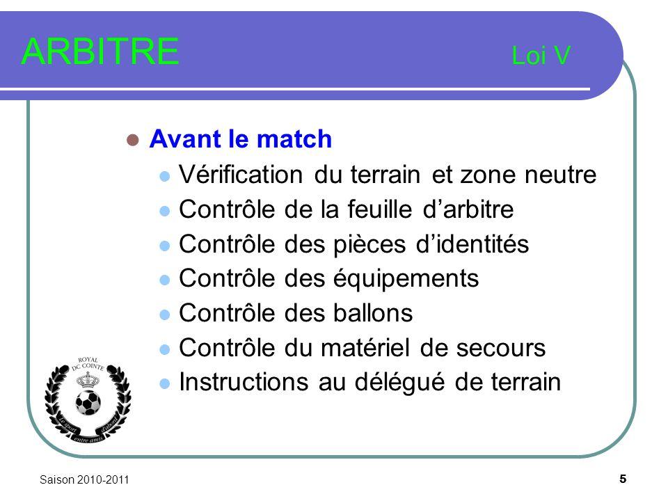 Saison 2010-2011 5 ARBITRE Loi V Avant le match Vérification du terrain et zone neutre Contrôle de la feuille darbitre Contrôle des pièces didentités