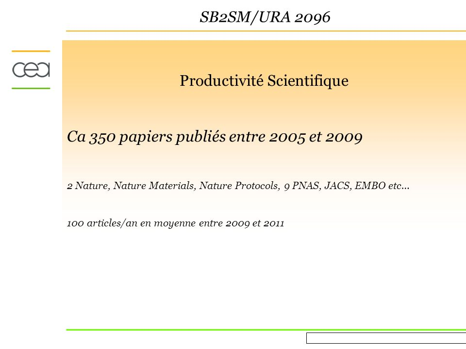 Evaluation AERES March 16 th 2010 SB2SM/URA 2096 Productivité Scientifique Ca 350 papiers publiés entre 2005 et 2009 2 Nature, Nature Materials, Nature Protocols, 9 PNAS, JACS, EMBO etc… 100 articles/an en moyenne entre 2009 et 2011