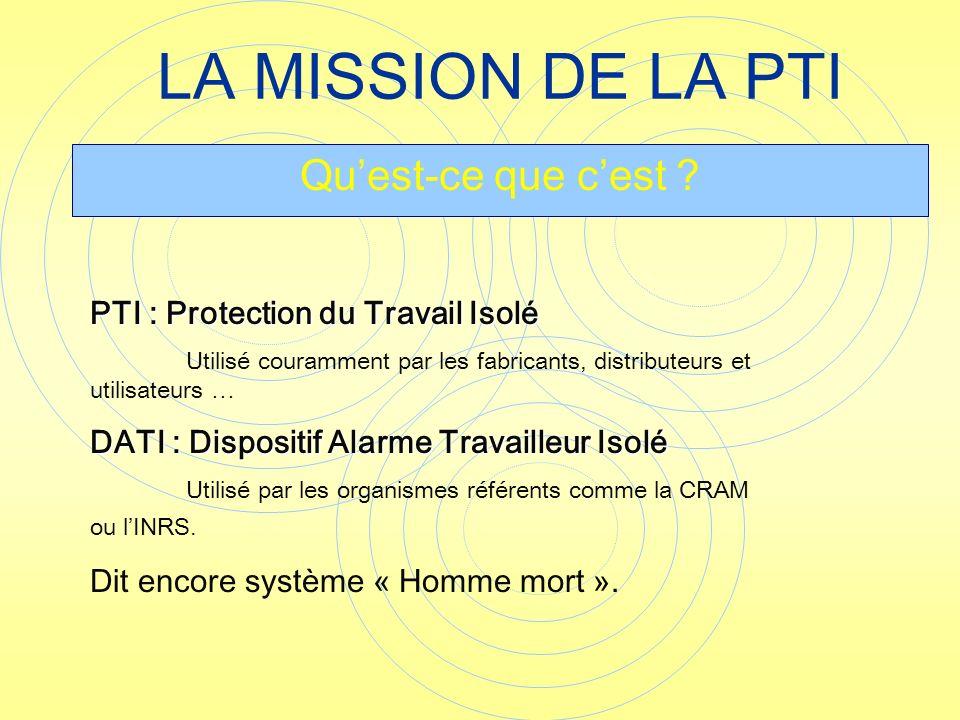 LA MISSION DE LA PTI Quest-ce que cest ? PTI : Protection du Travail Isolé Utilisé couramment par les fabricants, distributeurs et utilisateurs … DATI