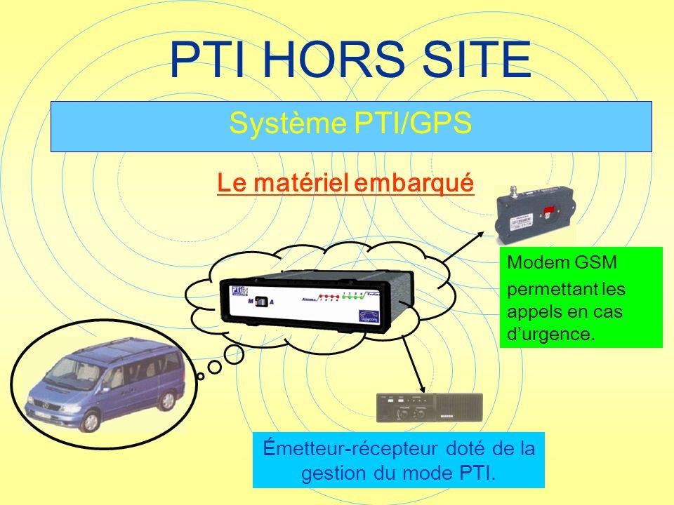 PTI HORS SITE Système PTI/GPS Modem GSM permettant les appels en cas durgence. Émetteur-récepteur doté de la gestion du mode PTI. Le matériel embarqué