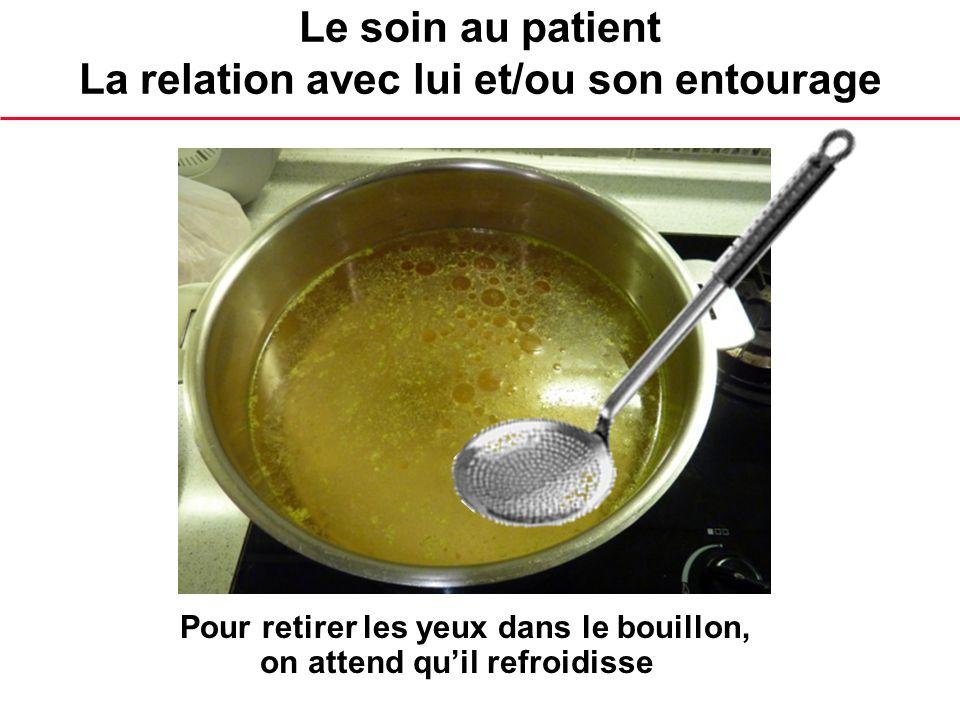 Le soin au patient La relation avec lui et/ou son entourage Pour retirer les yeux dans le bouillon, on attend quil refroidisse