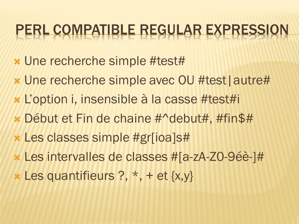Une recherche simple #test# Une recherche simple avec OU #test|autre# Loption i, insensible à la casse #test#i Début et Fin de chaine #^debut#, #fin$# Les classes simple #gr[ioa]s# Les intervalles de classes #[a-zA-Z0-9éè-]# Les quantifieurs , *, + et {x,y}