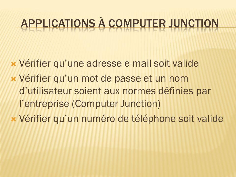 Vérifier quune adresse e-mail soit valide Vérifier quun mot de passe et un nom dutilisateur soient aux normes définies par lentreprise (Computer Junction) Vérifier quun numéro de téléphone soit valide