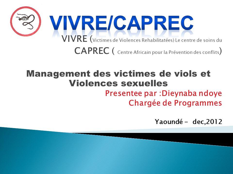 VIVRE ( Victimes de Violences Rehabilitatées) Le centre de soins du CAPREC ( Centre Africain pour la Prévention des conflits ) Management des victimes de viols et Violences sexuelles Presentee par :Dieynaba ndoye Chargée de Programmes Yaoundé - dec,2012