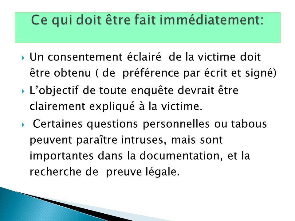Un consentement éclairé de la victime doit être obtenu ( de préférence par écrit et signé) Lobjectif de toute enquête devrait être clairement expliqué à la victime.