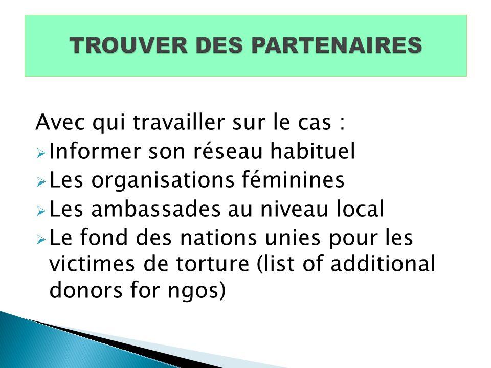 Avec qui travailler sur le cas : Informer son réseau habituel Les organisations féminines Les ambassades au niveau local Le fond des nations unies pour les victimes de torture (list of additional donors for ngos)