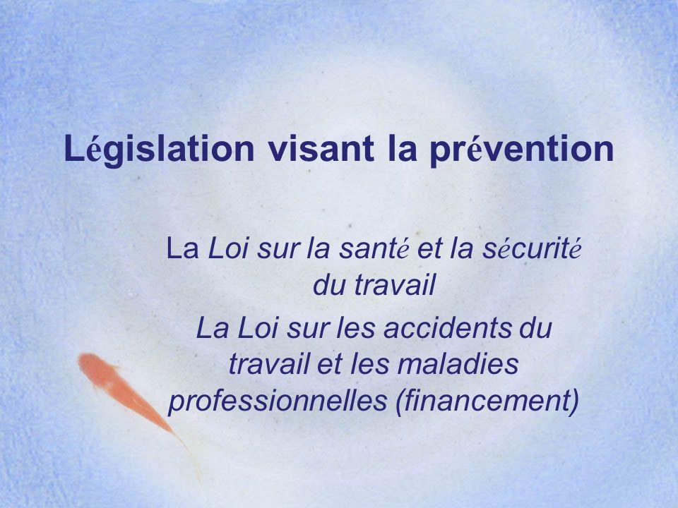L é gislation visant la pr é vention La Loi sur la sant é et la s é curit é du travail La Loi sur les accidents du travail et les maladies professionn