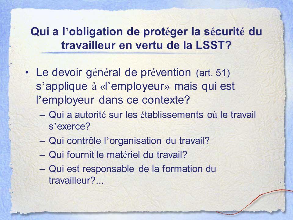 Qui a l obligation de prot é ger la s é curit é du travailleur en vertu de la LSST? Le devoir g é n é ral de pr é vention (art. 51) s applique à « l e