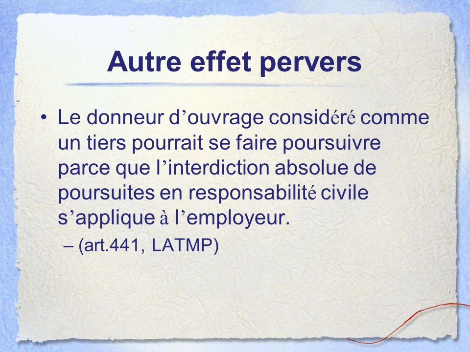 Autre effet pervers Le donneur d ouvrage consid é r é comme un tiers pourrait se faire poursuivre parce que l interdiction absolue de poursuites en responsabilit é civile s applique à l employeur.