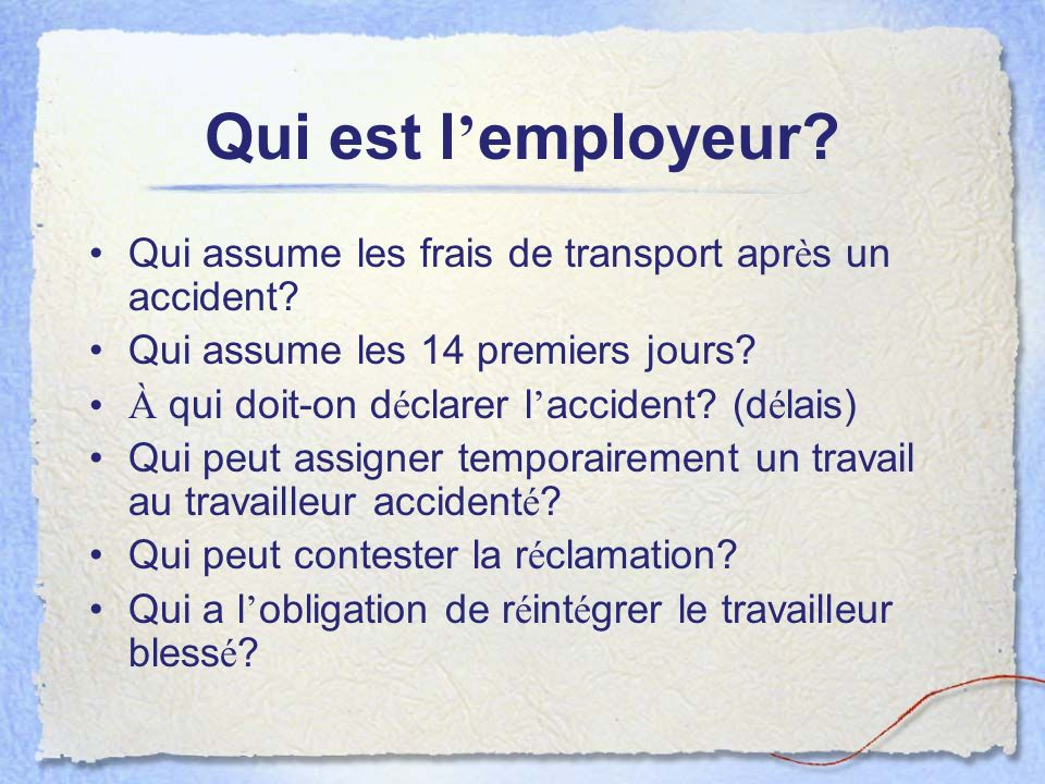 Qui est l employeur? Qui assume les frais de transport apr è s un accident? Qui assume les 14 premiers jours? À qui doit-on d é clarer l accident? (d