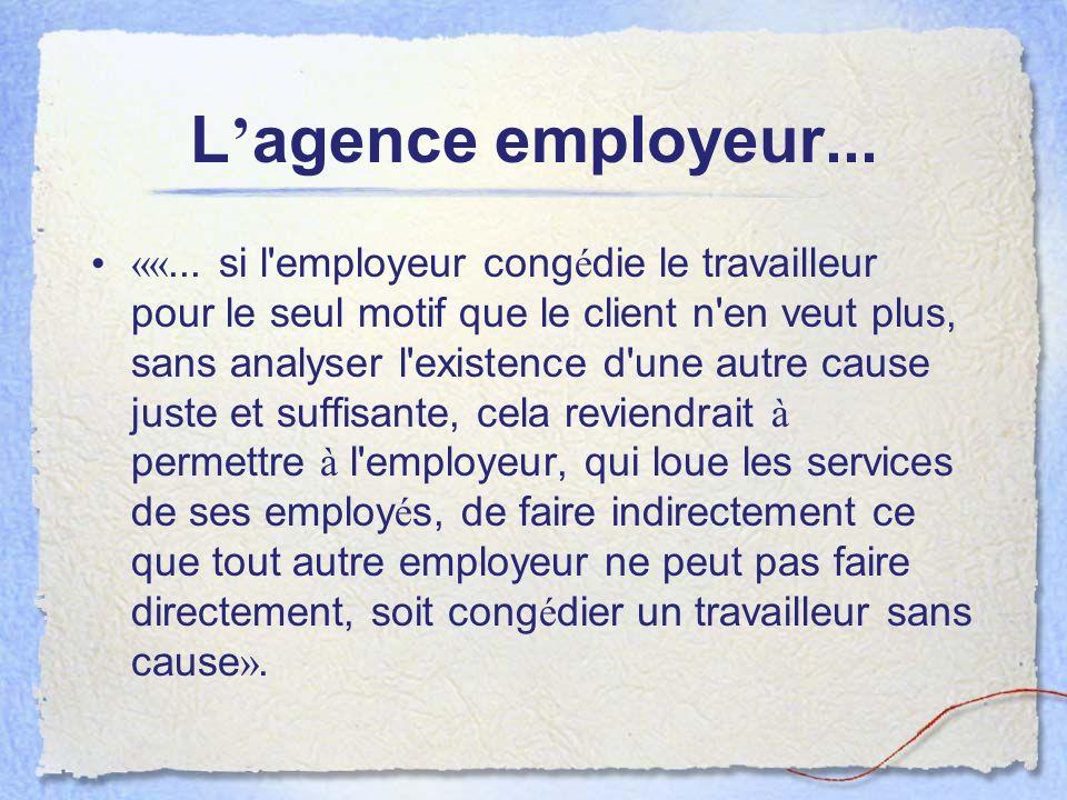 L agence employeur... ««... si l'employeur cong é die le travailleur pour le seul motif que le client n'en veut plus, sans analyser l'existence d'une