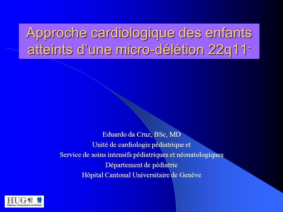 Approche cardiologique des enfants atteints dune micro-délétion 22q11 - Eduardo da Cruz, BSc, MD Unité de cardiologie pédiatrique et Service de soins