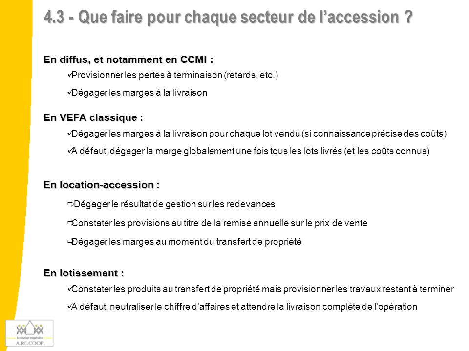 4.3 - Que faire pour chaque secteur de laccession ? En diffus, et notamment en CCMI : Provisionner les pertes à terminaison (retards, etc.) Dégager le
