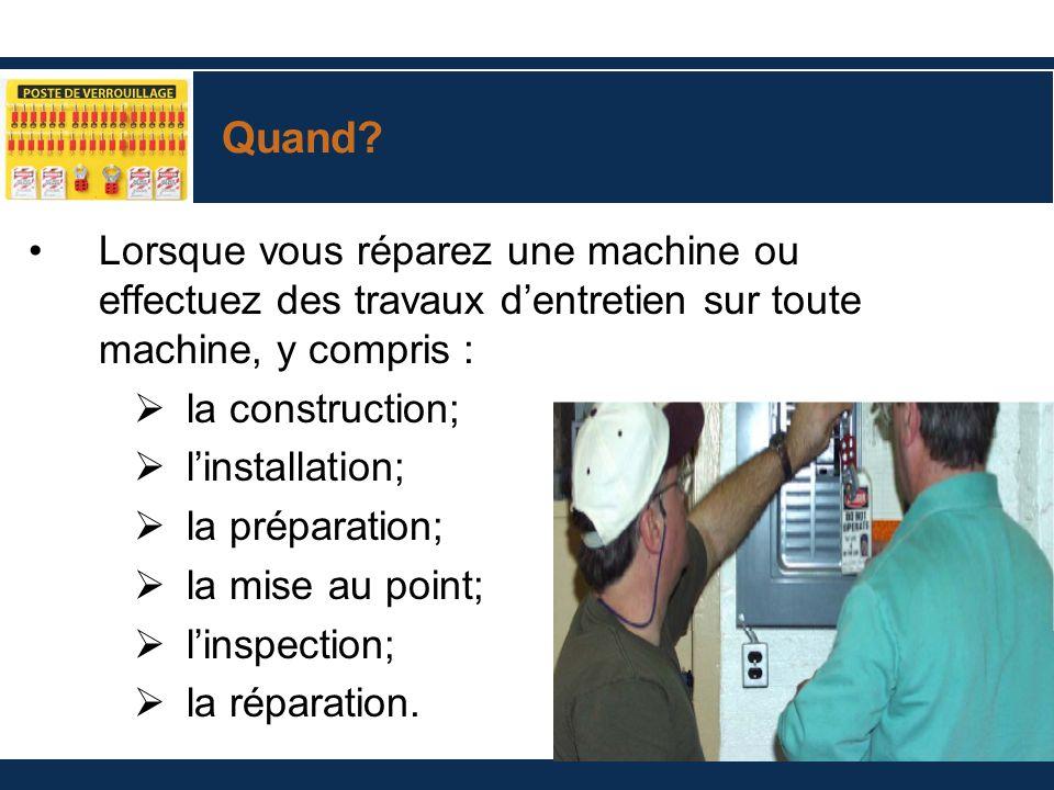 Quand? Lorsque vous réparez une machine ou effectuez des travaux dentretien sur toute machine, y compris : la construction; linstallation; la préparat