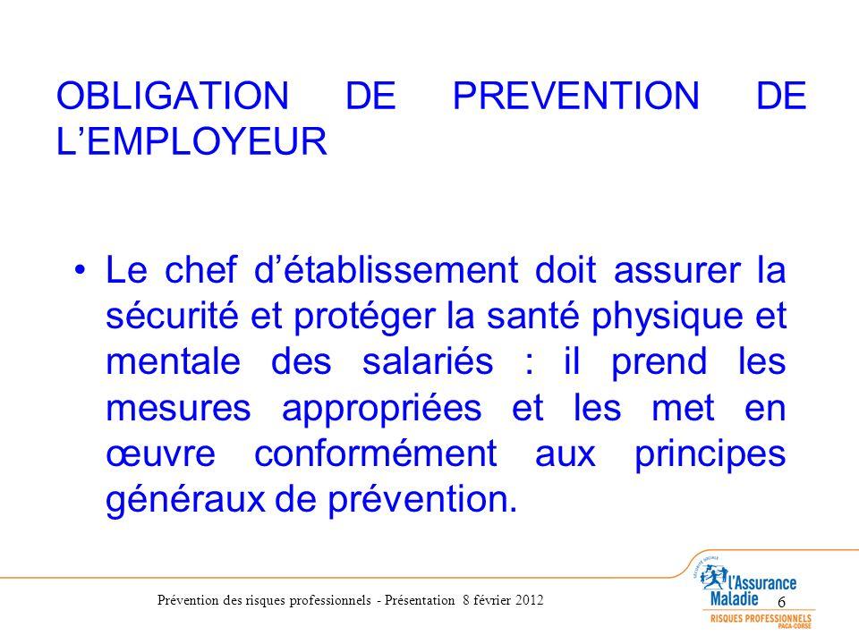 Prévention des risques professionnels - Présentation 8 février 2012 6 OBLIGATION DE PREVENTION DE LEMPLOYEUR Le chef détablissement doit assurer la sé