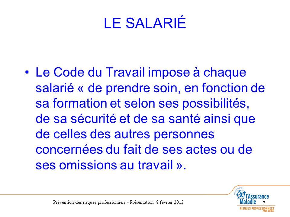 Prévention des risques professionnels - Présentation 8 février 2012 7 LE SALARIÉ Le Code du Travail impose à chaque salarié « de prendre soin, en fonc