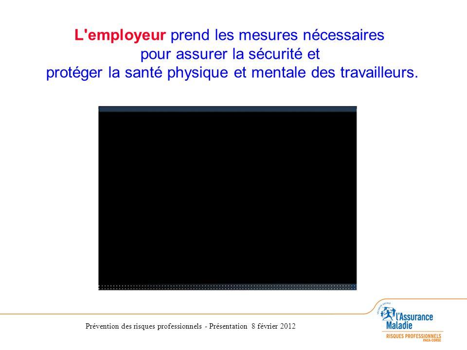 Prévention des risques professionnels - Présentation 8 février 2012 L'employeur prend les mesures nécessaires pour assurer la sécurité et protéger la