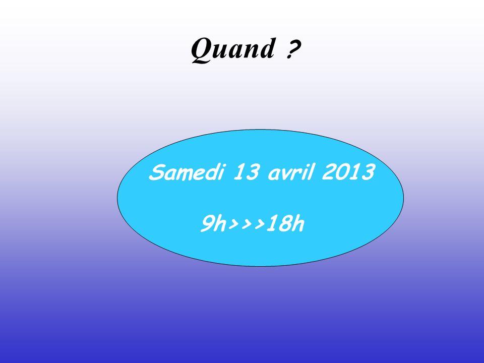 Quand ? Samedi 13 avril 2013 9h>>>18h