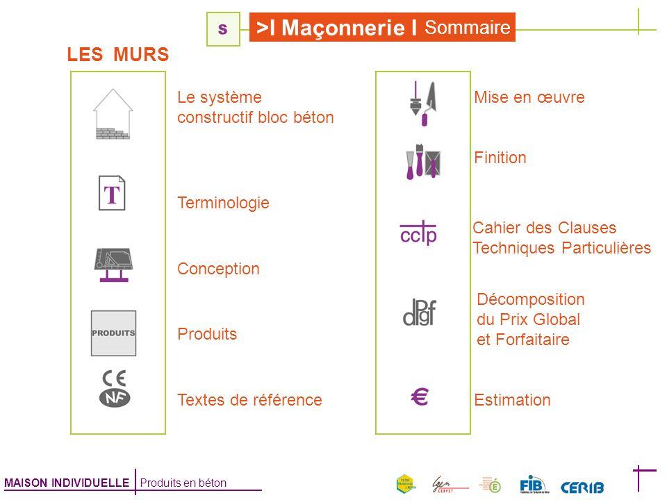 MAISON INDIVIDUELLE Produits en béton >I Maçonnerie I Sommaire LES MURS Estimation Terminologie Mise en œuvre Finition Cahier des Clauses Techniques P
