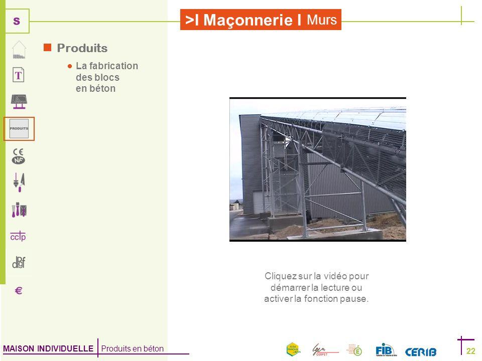 MAISON INDIVIDUELLE Produits en béton >I Maçonnerie I 22 Murs 22 Produits La fabrication des blocs en béton Cliquez sur la vidéo pour démarrer la lect