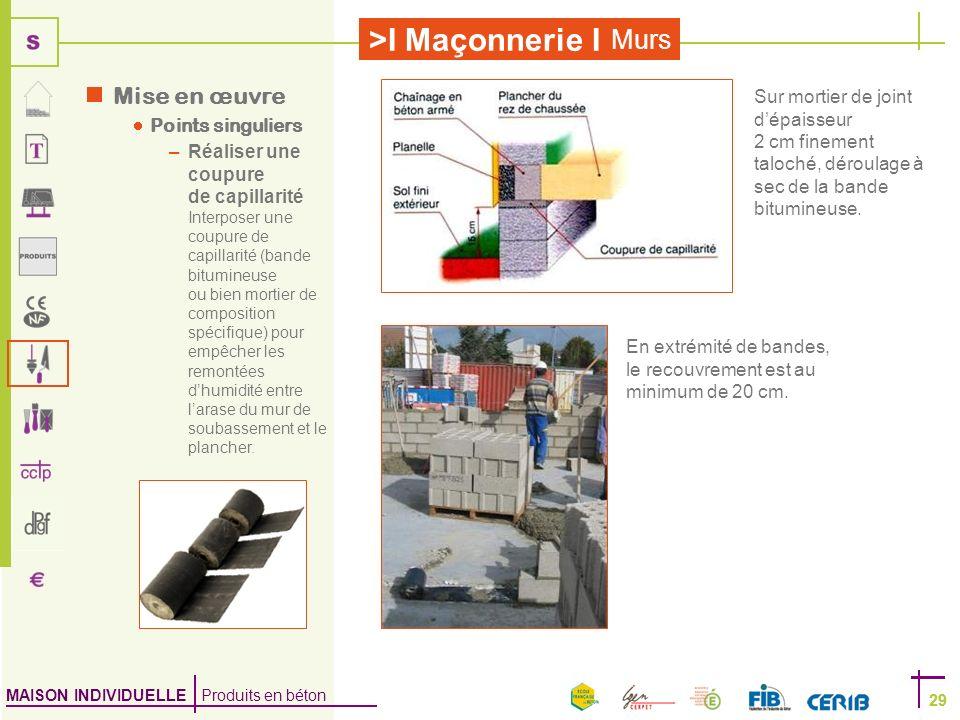 MAISON INDIVIDUELLE Produits en béton >I Maçonnerie I 29 Murs 29 Mise en œuvre Points singuliers –Réaliser une coupure de capillarité Interposer une c