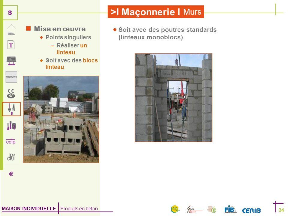 MAISON INDIVIDUELLE Produits en béton >I Maçonnerie I 34 Murs 34 Mise en œuvre Points singuliers –Réaliser un linteau Soit avec des blocs linteau Soit