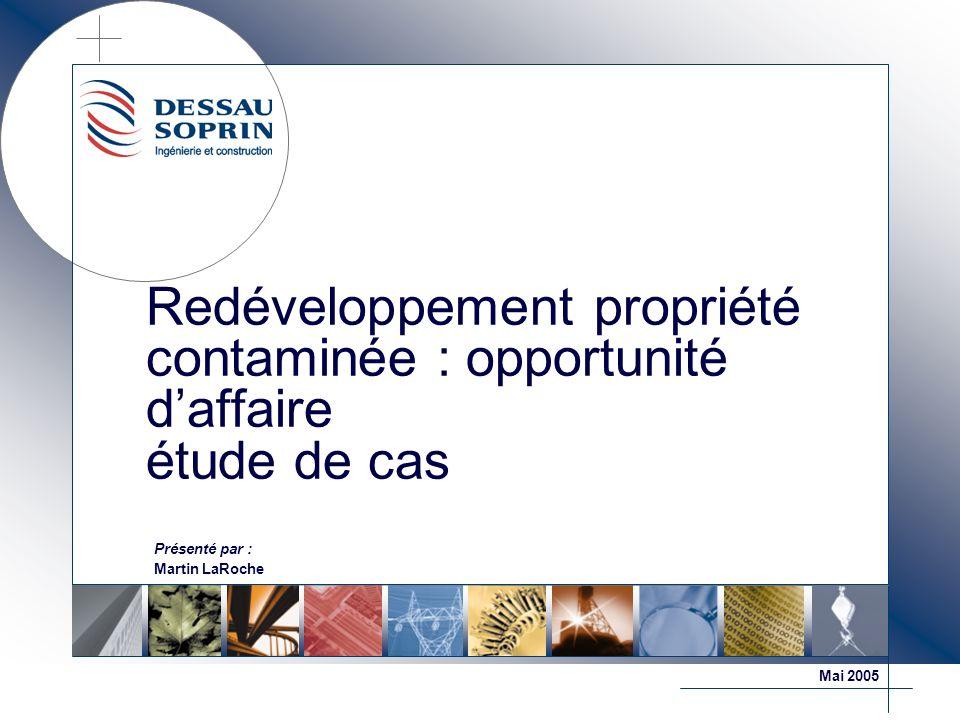 Redéveloppement propriété contaminée : opportunité daffaire étude de cas Présenté par : Martin LaRoche Mai 2005