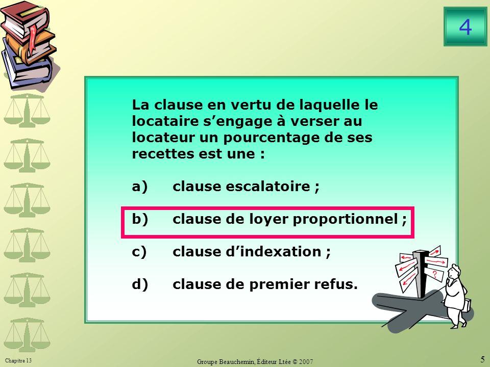 Chapitre 13 Groupe Beauchemin, Éditeur Ltée © 2007 5 La clause en vertu de laquelle le locataire sengage à verser au locateur un pourcentage de ses recettes est une : a)clause escalatoire ; b)clause de loyer proportionnel ; c)clause dindexation ; d)clause de premier refus.