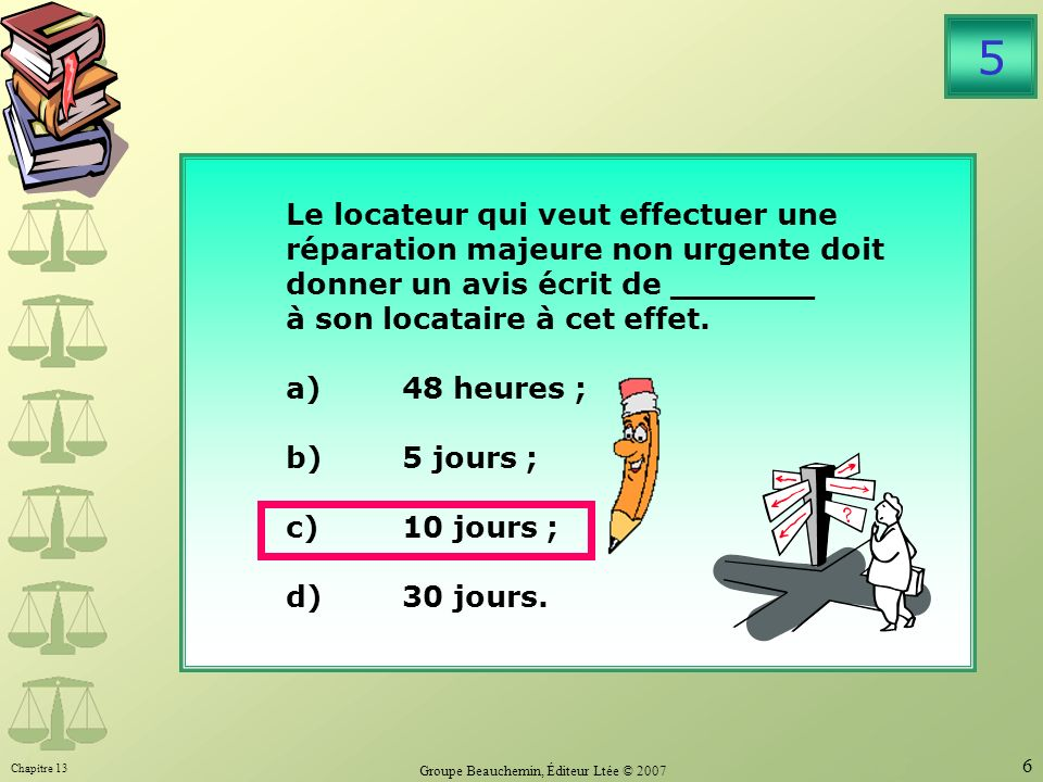 Chapitre 13 Groupe Beauchemin, Éditeur Ltée © 2007 6 Le locateur qui veut effectuer une réparation majeure non urgente doit donner un avis écrit de _______ à son locataire à cet effet.