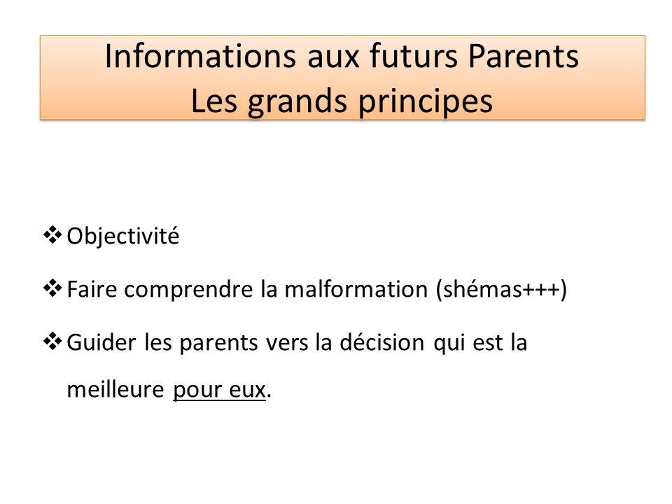 Informations aux futurs Parents Les grands principes Objectivité Faire comprendre la malformation (shémas+++) Guider les parents vers la décision qui