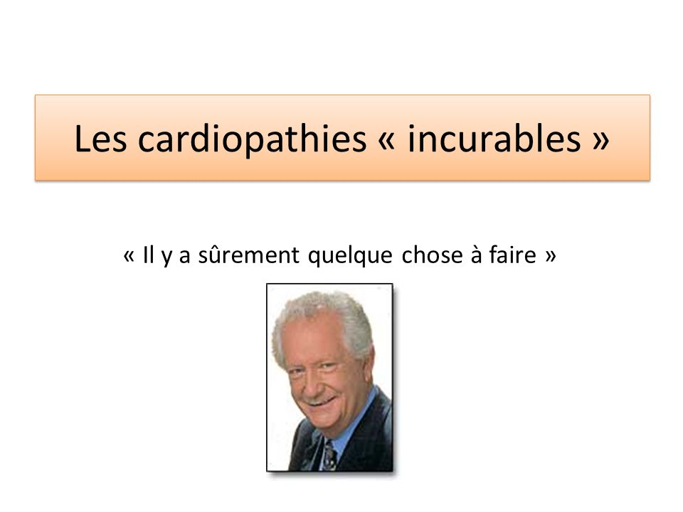 Les cardiopathies « incurables » « Il y a sûrement quelque chose à faire »