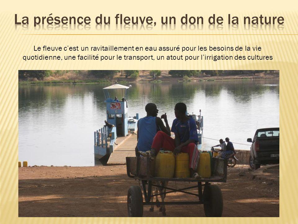 Le fleuve cest un ravitaillement en eau assuré pour les besoins de la vie quotidienne, une facilité pour le transport, un atout pour lirrigation des c