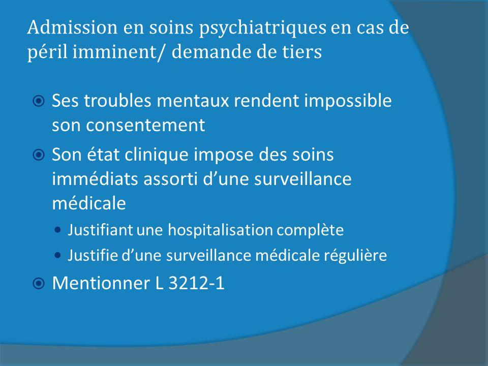 Admission en soins psychiatriques en cas de péril imminent/ demande de tiers Ses troubles mentaux rendent impossible son consentement Son état cliniqu