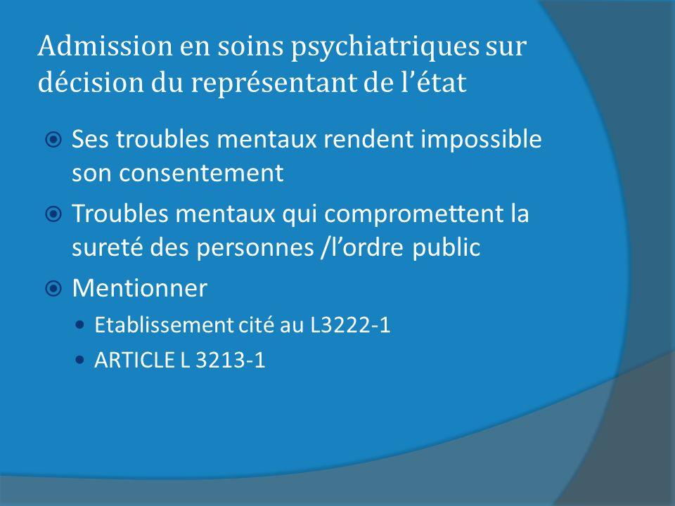 Admission en soins psychiatriques sur décision du représentant de létat Ses troubles mentaux rendent impossible son consentement Troubles mentaux qui compromettent la sureté des personnes /lordre public Mentionner Etablissement cité au L3222-1 ARTICLE L 3213-1