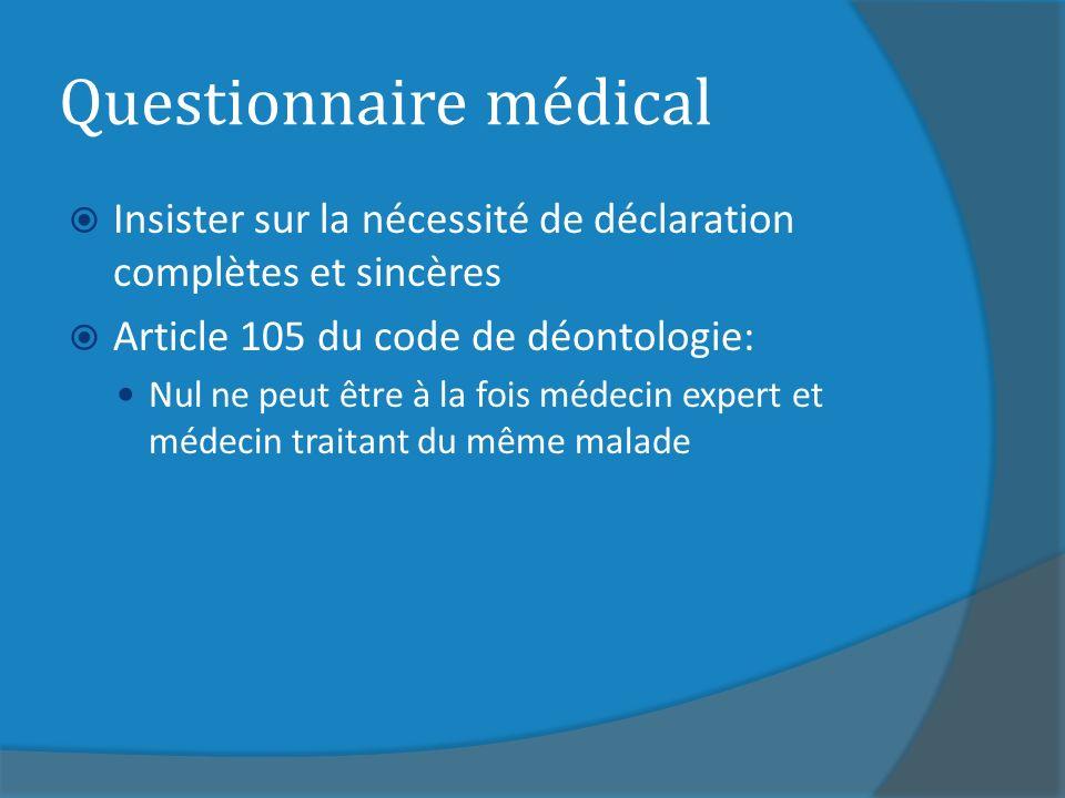 Questionnaire médical Insister sur la nécessité de déclaration complètes et sincères Article 105 du code de déontologie: Nul ne peut être à la fois médecin expert et médecin traitant du même malade