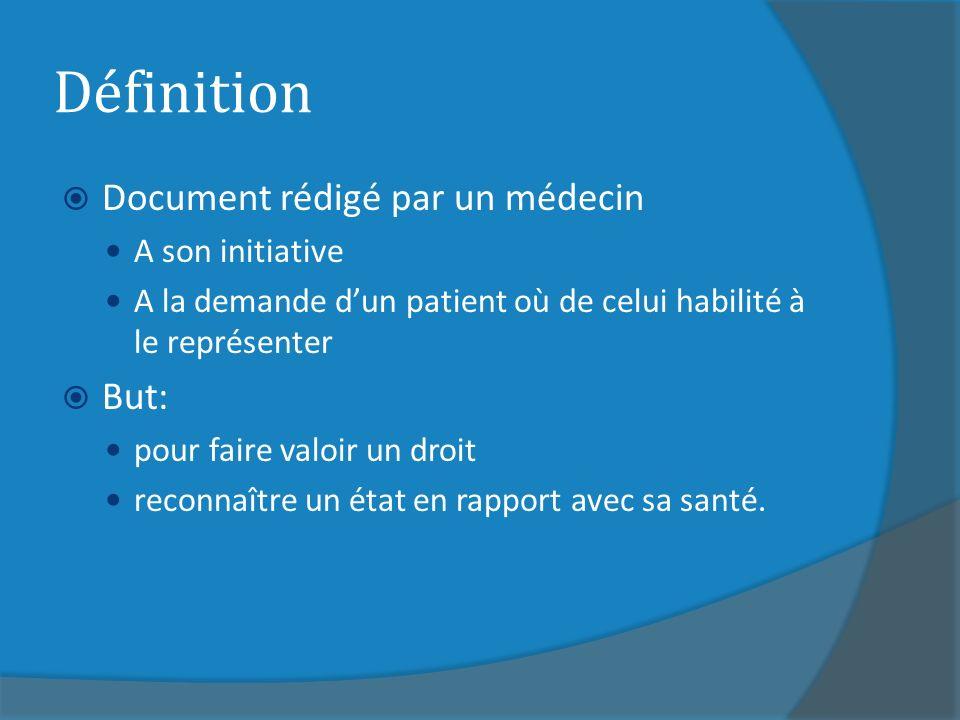 Définition Document rédigé par un médecin A son initiative A la demande dun patient où de celui habilité à le représenter But: pour faire valoir un droit reconnaître un état en rapport avec sa santé.
