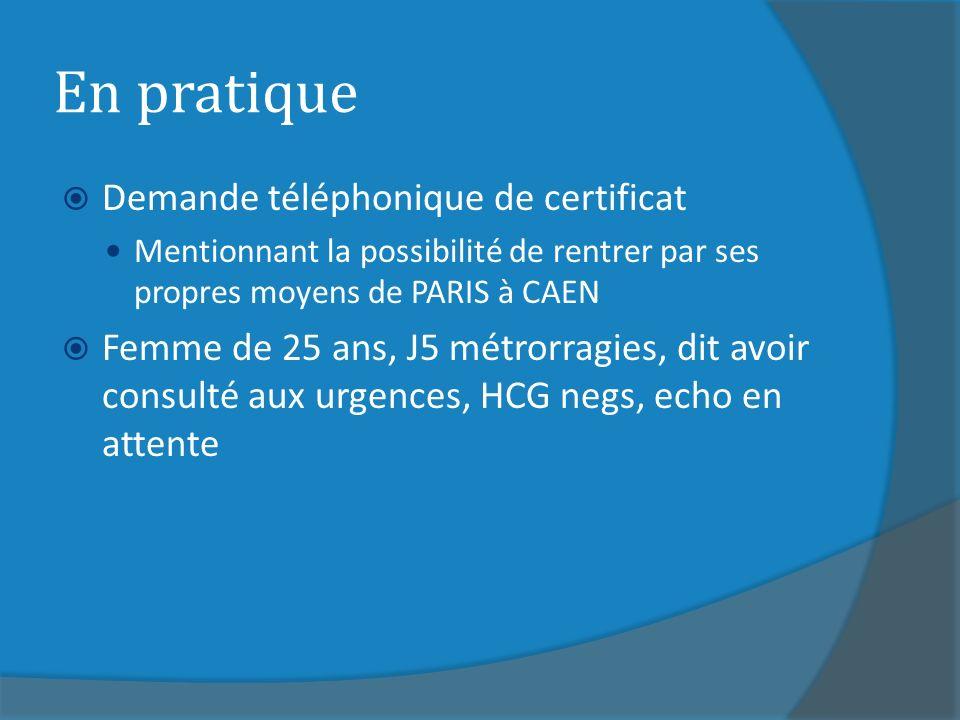 En pratique Demande téléphonique de certificat Mentionnant la possibilité de rentrer par ses propres moyens de PARIS à CAEN Femme de 25 ans, J5 métrorragies, dit avoir consulté aux urgences, HCG negs, echo en attente