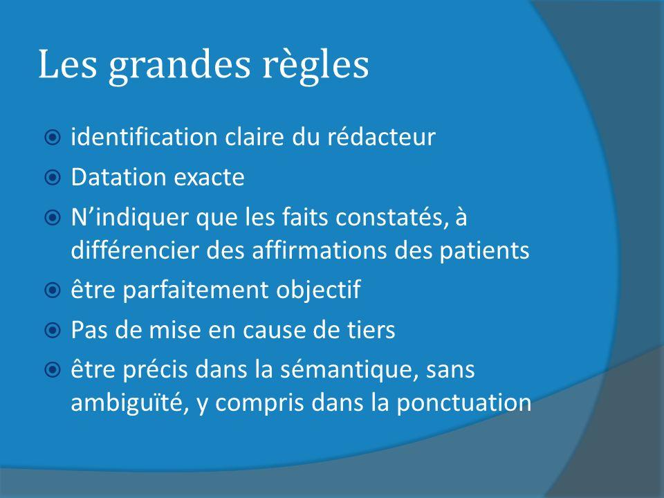 Les grandes règles identification claire du rédacteur Datation exacte Nindiquer que les faits constatés, à différencier des affirmations des patients être parfaitement objectif Pas de mise en cause de tiers être précis dans la sémantique, sans ambiguïté, y compris dans la ponctuation